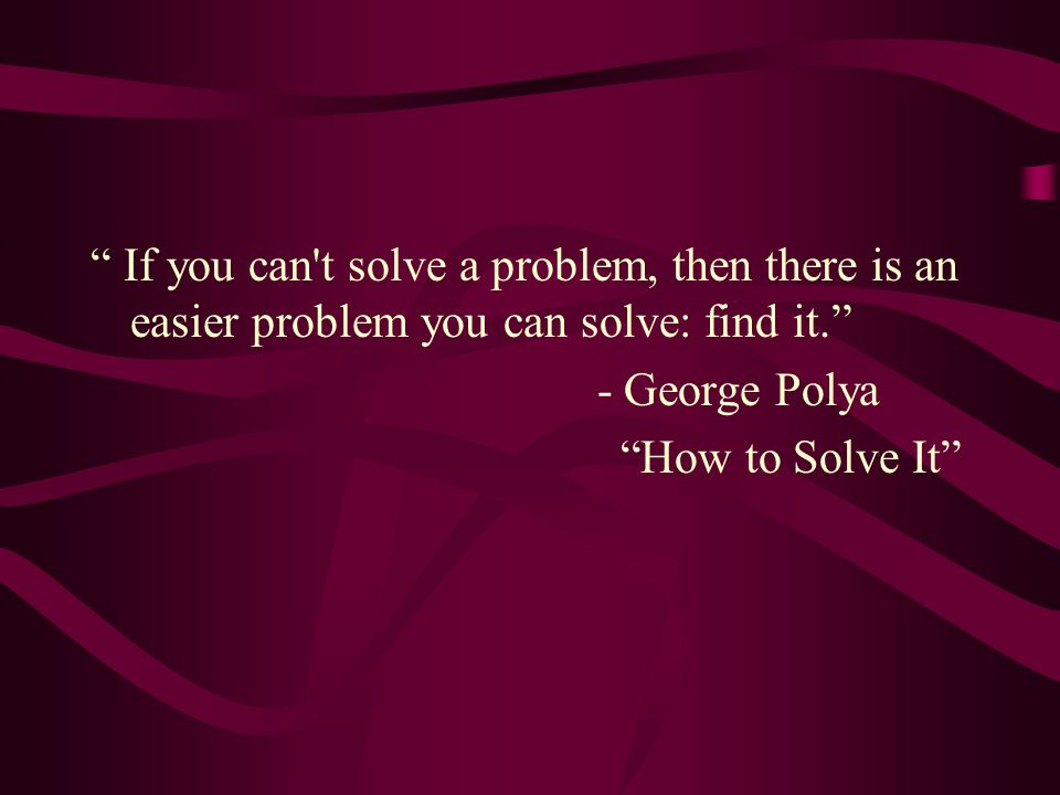 """ If you can't solve a problem, then there is an easier problem you can solve: find it."" - George Polya ""How to Solve It"""