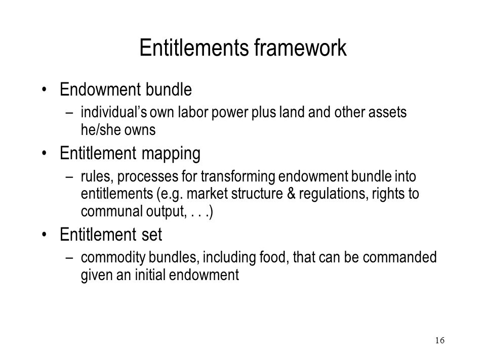 16 Entitlements framework Endowment bundle –individual's own labor power plus land and other assets he/she owns Entitlement mapping –rules, processes