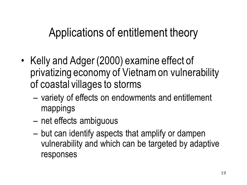 19 Applications of entitlement theory Kelly and Adger (2000) examine effect of privatizing economy of Vietnam on vulnerability of coastal villages to
