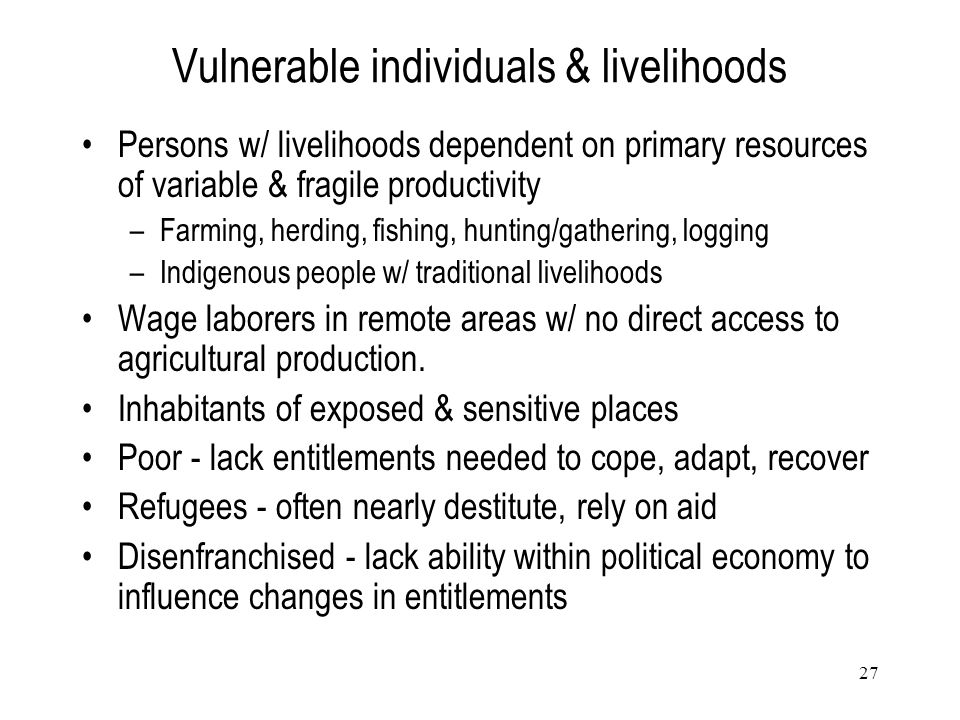 27 Vulnerable individuals & livelihoods Persons w/ livelihoods dependent on primary resources of variable & fragile productivity –Farming, herding, fi