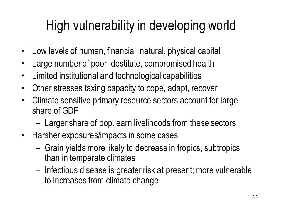 33 High vulnerability in developing world Low levels of human, financial, natural, physical capital Large number of poor, destitute, compromised healt