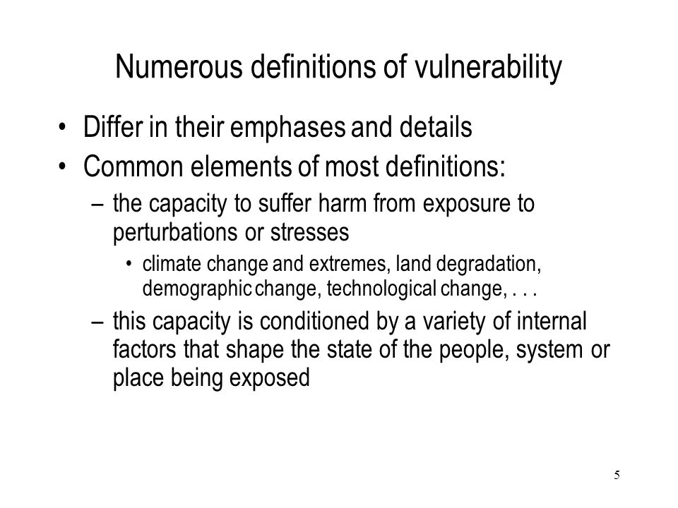 5 Numerous definitions of vulnerability Differ in their emphases and details Common elements of most definitions: –the capacity to suffer harm from ex