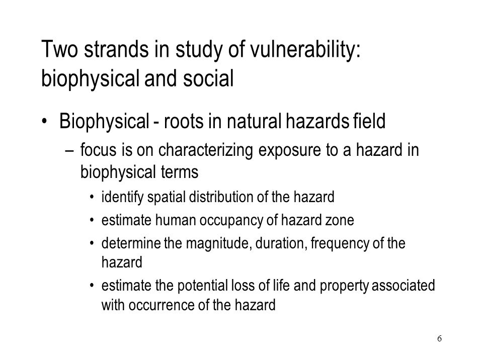 6 Two strands in study of vulnerability: biophysical and social Biophysical - roots in natural hazards field –focus is on characterizing exposure to a