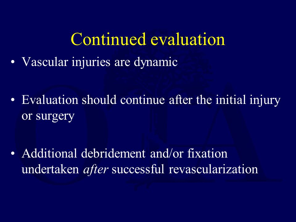 Continued evaluation Vascular injuries are dynamic Evaluation should continue after the initial injury or surgery Additional debridement and/or fixati