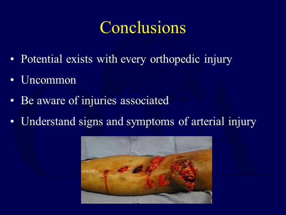 Conclusions Potential exists with every orthopedic injury Uncommon Be aware of injuries associated Understand signs and symptoms of arterial injury