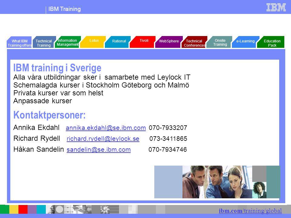 IBM Training ibm.com/training/global IBM training i Sverige Alla våra utbildningar sker i samarbete med Leylock IT Schemalagda kurser i Stockholm Göteborg och Malmö Privata kurser var som helst Anpassade kurser Kontaktpersoner: Annika Ekdahl annika.ekdahl@se.ibm.com 070-7933207 annika.ekdahl@se.ibm.com Richard Rydell richard.rydell@leylock.se 073-3411865 richard.rydell@leylock.se Håkan Sandelin sandelin@se.ibm.com 070-7934746 sandelin@se.ibm.com WebSphere Tivoli Rational LotusInformation Management Technical Conferences Technical Training e-Learning Onsite Training Education Pack What IBM Training offers