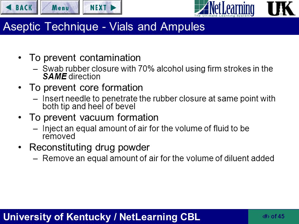 University of Kentucky / NetLearning CBL 37 of 45 Aseptic Technique - Vials and Ampules To prevent contamination –Swab rubber closure with 70% alcohol