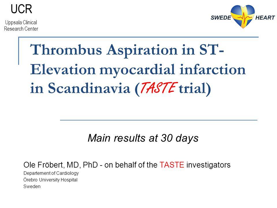 Thrombus Aspiration in ST- Elevation myocardial infarction in Scandinavia ( TASTE trial) Ole Fröbert, MD, PhD - on behalf of the TASTE investigators Departement of Cardiology Örebro University Hospital Sweden Main results at 30 days UCR Uppsala Clinical Research Center