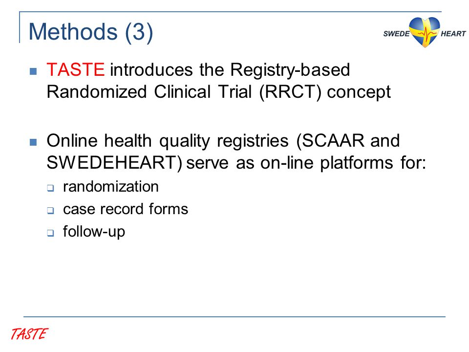 Methods (3) TASTE introduces the Registry-based Randomized Clinical Trial (RRCT) concept Online health quality registries (SCAAR and SWEDEHEART) serve as on-line platforms for:  randomization  case record forms  follow-up