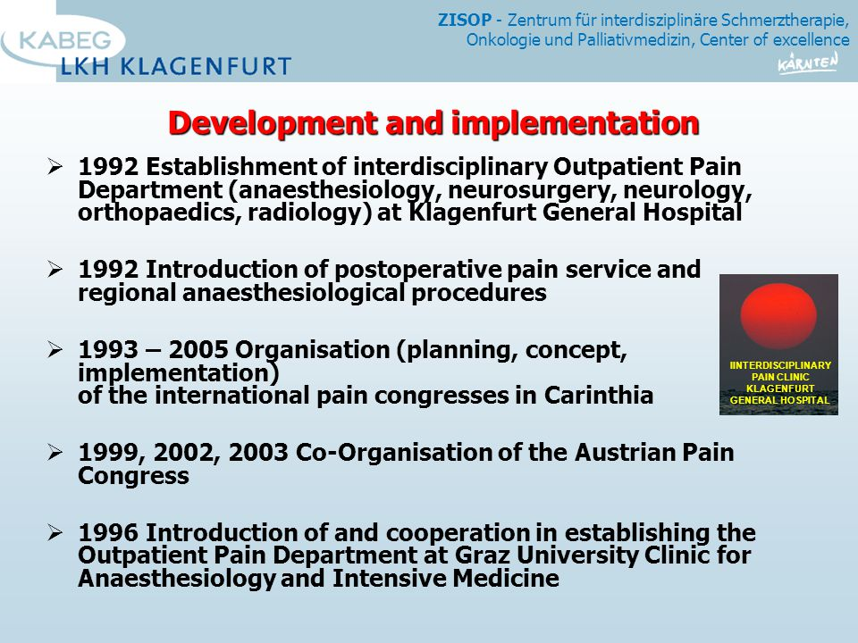 ZISOP - Zentrum für interdisziplinäre Schmerztherapie, Onkologie und Palliativmedizin, Center of excellence Development and implementation  1992 Establishment of interdisciplinary Outpatient Pain Department (anaesthesiology, neurosurgery, neurology, orthopaedics, radiology) at Klagenfurt General Hospital  1992 Introduction of postoperative pain service and regional anaesthesiological procedures  1993 – 2005 Organisation (planning, concept, implementation) of the international pain congresses in Carinthia  1999, 2002, 2003 Co-Organisation of the Austrian Pain Congress  1996 Introduction of and cooperation in establishing the Outpatient Pain Department at Graz University Clinic for Anaesthesiology and Intensive Medicine IINTERDISCIPLINARY PAIN CLINIC KLAGENFURT GENERAL HOSPITAL