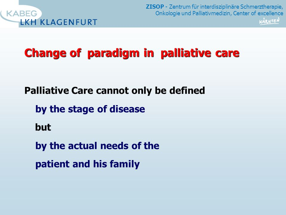 ZISOP - Zentrum für interdisziplinäre Schmerztherapie, Onkologie und Palliativmedizin, Center of excellence Change of paradigm in palliative care Palliative Care cannot only be defined by the stage of disease but by the actual needs of the patient and his family
