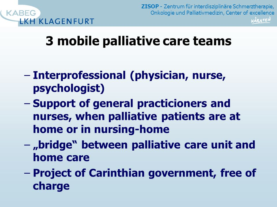 "ZISOP - Zentrum für interdisziplinäre Schmerztherapie, Onkologie und Palliativmedizin, Center of excellence 3 mobile palliative care teams –Interprofessional (physician, nurse, psychologist) –Support of general practicioners and nurses, when palliative patients are at home or in nursing-home –""bridge between palliative care unit and home care –Project of Carinthian government, free of charge"