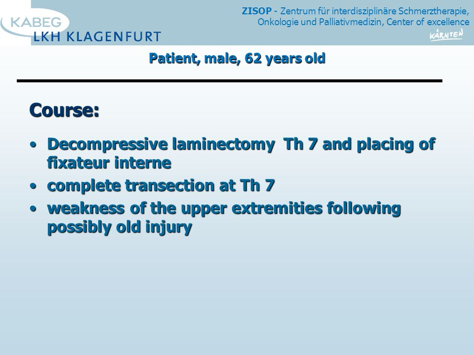 ZISOP - Zentrum für interdisziplinäre Schmerztherapie, Onkologie und Palliativmedizin, Center of excellence Course: Decompressive laminectomy Th 7 and placing of fixateur interneDecompressive laminectomy Th 7 and placing of fixateur interne complete transection at Th 7complete transection at Th 7 weakness of the upper extremities following possibly old injuryweakness of the upper extremities following possibly old injury Patient, male, 62 years old