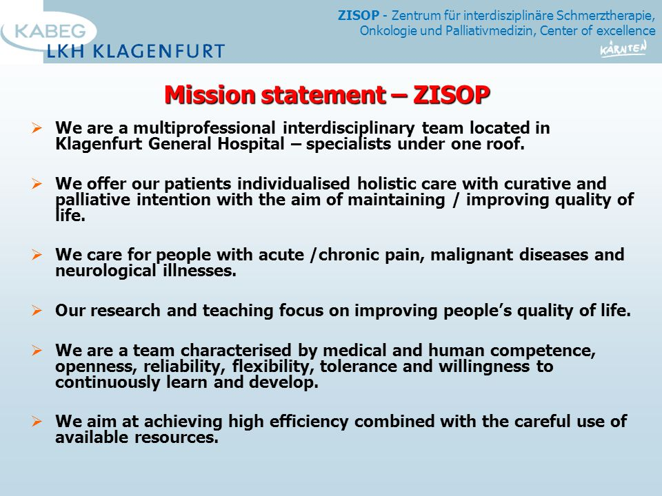 ZISOP - Zentrum für interdisziplinäre Schmerztherapie, Onkologie und Palliativmedizin, Center of excellence Mission statement – ZISOP  We are a multiprofessional interdisciplinary team located in Klagenfurt General Hospital – specialists under one roof.
