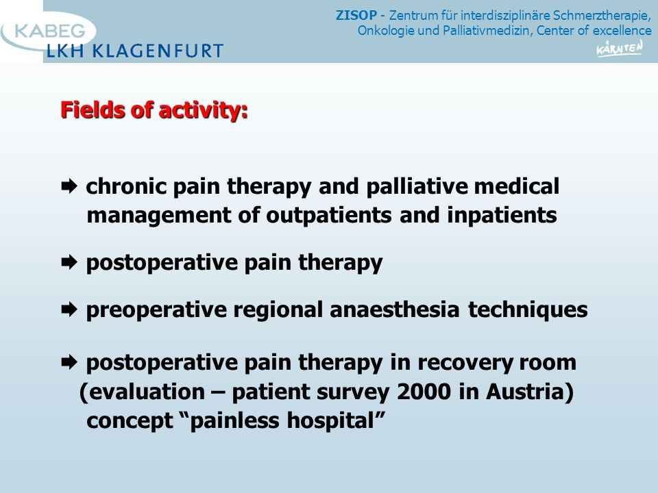 ZISOP - Zentrum für interdisziplinäre Schmerztherapie, Onkologie und Palliativmedizin, Center of excellence Fields of activity:  chronic pain therapy and palliative medical management of outpatients and inpatients  postoperative pain therapy  preoperative regional anaesthesia techniques  postoperative pain therapy in recovery room (evaluation – patient survey 2000 in Austria) concept painless hospital