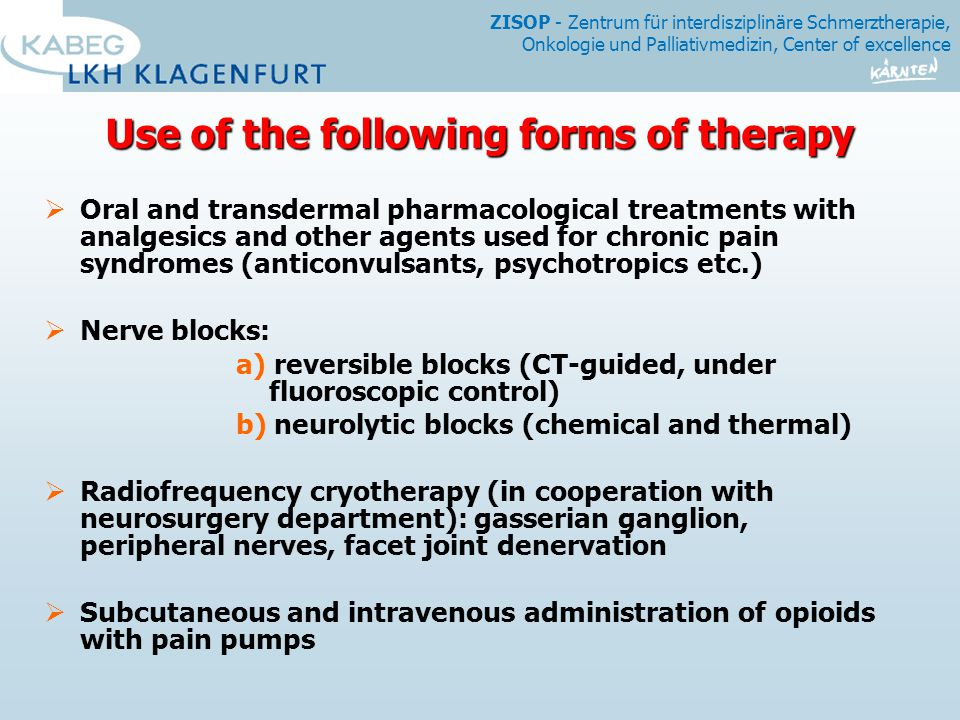 ZISOP - Zentrum für interdisziplinäre Schmerztherapie, Onkologie und Palliativmedizin, Center of excellence Use of the following forms of therapy Use of the following forms of therapy  Oral and transdermal pharmacological treatments with analgesics and other agents used for chronic pain syndromes (anticonvulsants, psychotropics etc.)  Nerve blocks: a) reversible blocks (CT-guided, under fluoroscopic control) b) neurolytic blocks (chemical and thermal)  Radiofrequency cryotherapy (in cooperation with neurosurgery department): gasserian ganglion, peripheral nerves, facet joint denervation  Subcutaneous and intravenous administration of opioids with pain pumps