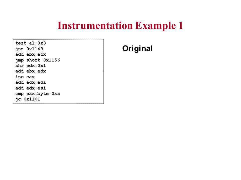 Instrumentation Example 1 test al,0x3 jnz 0x1143 add ebx,ecx jmp short 0x1156 shr edx,0x1 add ebx,edx inc eax add ecx,edi add edx,esi cmp eax,byte 0xa