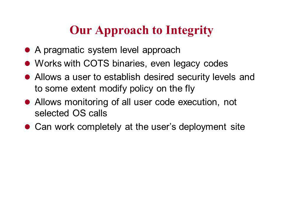 Our Approach to Integrity l A pragmatic system level approach l Works with COTS binaries, even legacy codes l Allows a user to establish desired security levels and to some extent modify policy on the fly l Allows monitoring of all user code execution, not selected OS calls l Can work completely at the user's deployment site