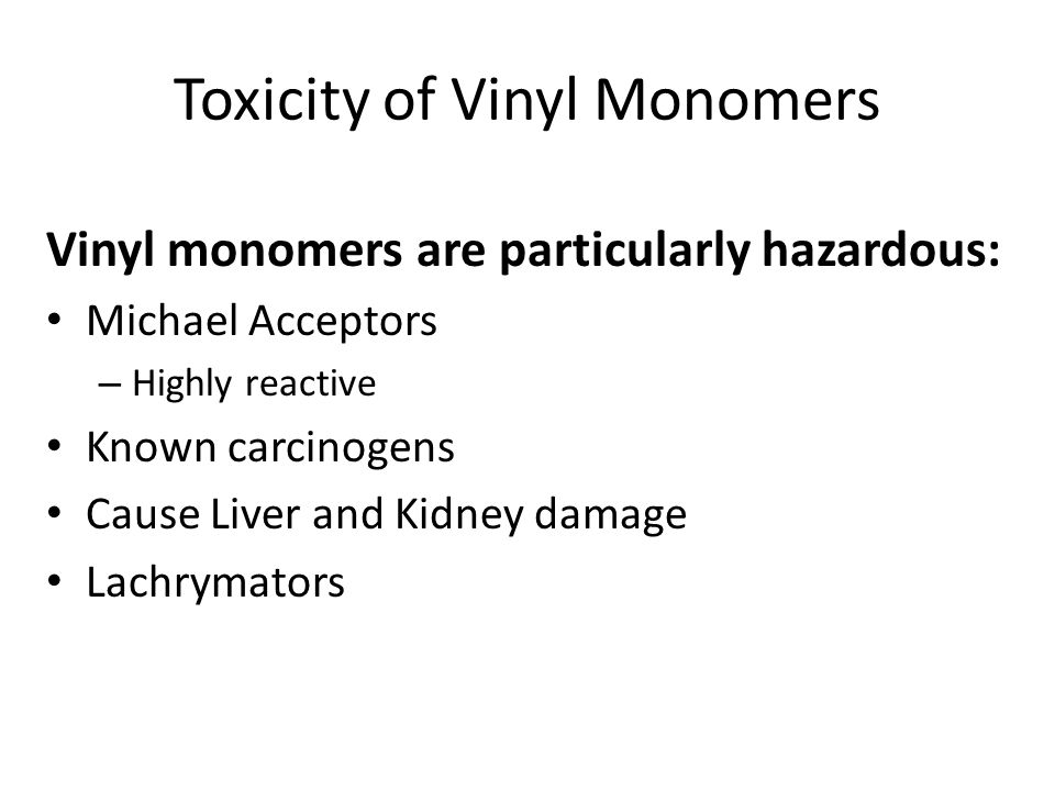 Toxicity of Vinyl Monomers Vinyl monomers are particularly hazardous: Michael Acceptors – Highly reactive Known carcinogens Cause Liver and Kidney damage Lachrymators
