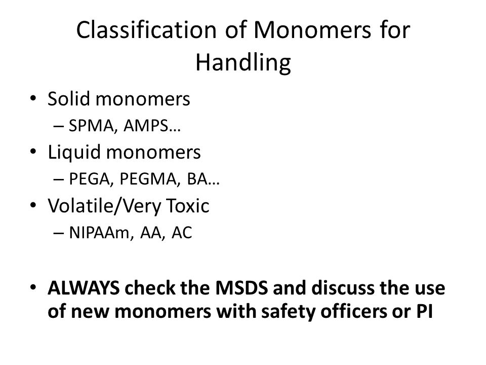 Classification of Monomers for Handling Solid monomers – SPMA, AMPS… Liquid monomers – PEGA, PEGMA, BA… Volatile/Very Toxic – NIPAAm, AA, AC ALWAYS check the MSDS and discuss the use of new monomers with safety officers or PI