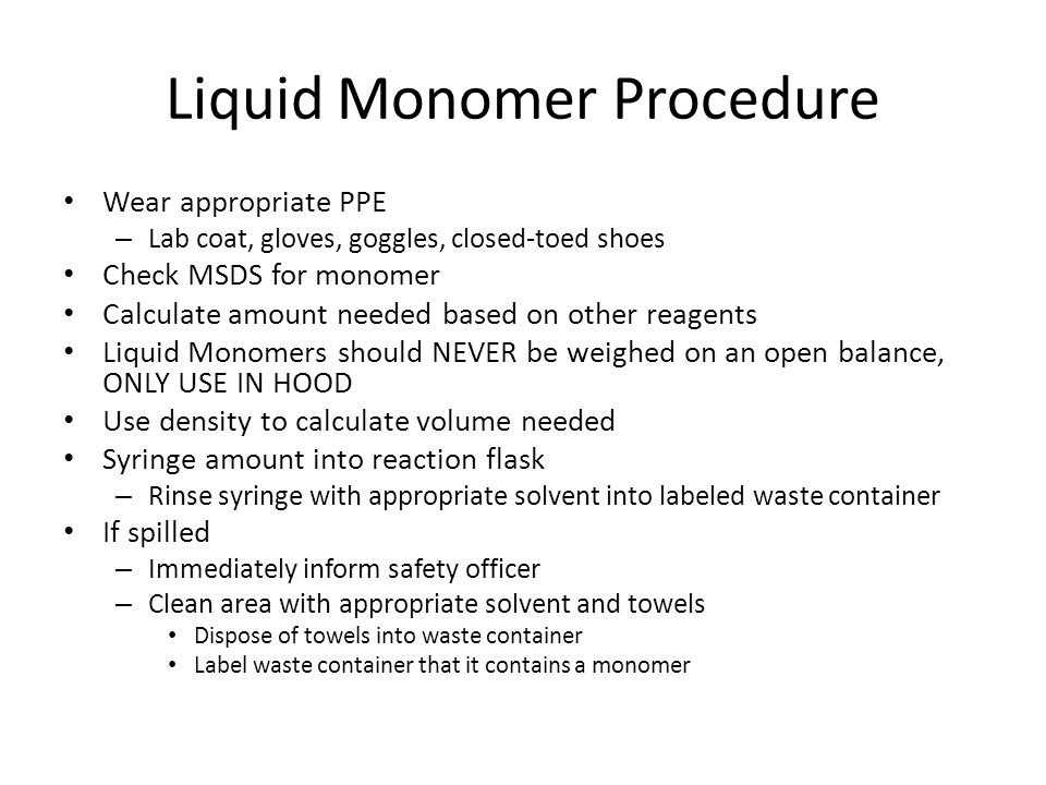 Liquid Monomer Procedure Wear appropriate PPE – Lab coat, gloves, goggles, closed-toed shoes Check MSDS for monomer Calculate amount needed based on other reagents Liquid Monomers should NEVER be weighed on an open balance, ONLY USE IN HOOD Use density to calculate volume needed Syringe amount into reaction flask – Rinse syringe with appropriate solvent into labeled waste container If spilled – Immediately inform safety officer – Clean area with appropriate solvent and towels Dispose of towels into waste container Label waste container that it contains a monomer
