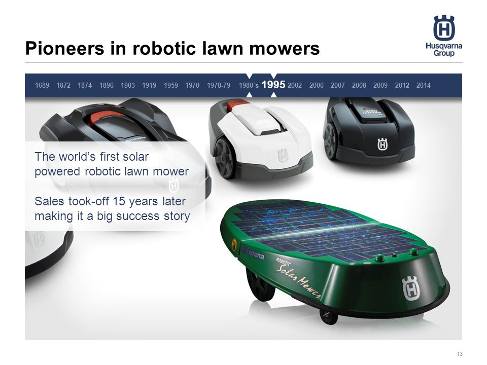 Pioneers in robotic lawn mowers 13 19701978-791980´s1995200220062007200820092014 20121689187218741896190319191959 1995 The world's first solar powered robotic lawn mower Sales took-off 15 years later making it a big success story Pause 3 sekunder, ta inte bort denna