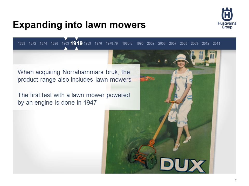 Expanding into lawn mowers 7 1689187218741896190319191959 When acquiring Norrahammars bruk, the product range also includes lawn mowers The first test with a lawn mower powered by an engine is done in 1947 1919 19701978-791980´s1995200220062007200820092014 2012 Pause 3 sekunder, ta inte bort denna