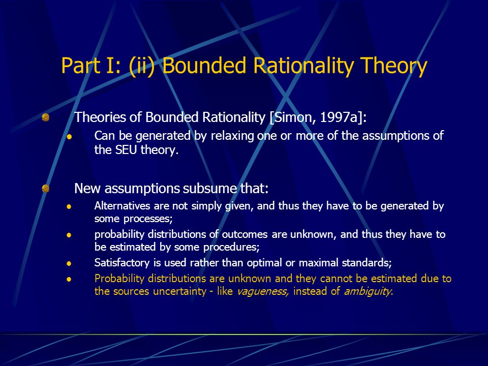Part I: (ii) Bounded Rationality Theory Theories of Bounded Rationality [Simon, 1997a]: Can be generated by relaxing one or more of the assumptions of the SEU theory.
