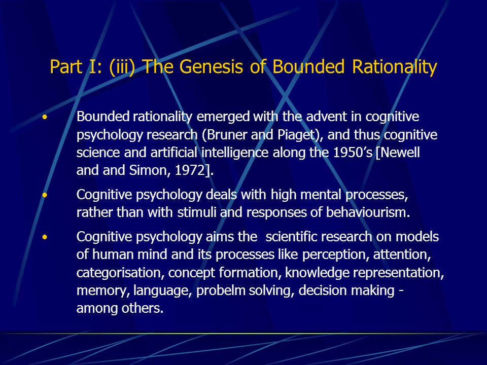 Part I: (iii) The Genesis of Bounded Rationality Bounded rationality emerged with the advent in cognitive psychology research (Bruner and Piaget), and thus cognitive science and artificial intelligence along the 1950's [Newell and and Simon, 1972].