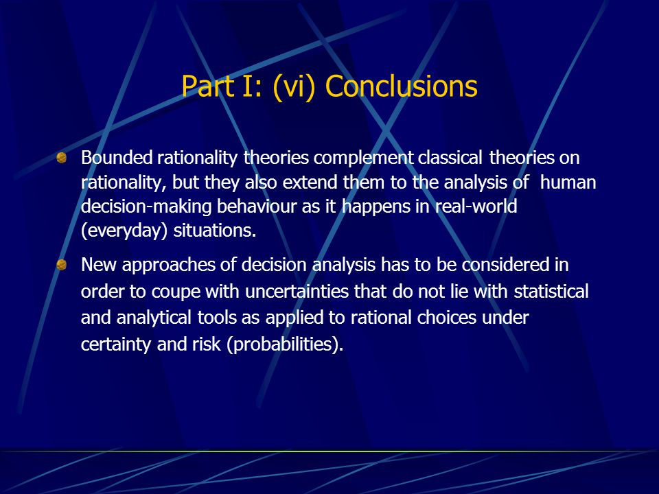 Part I: (vi) Conclusions Bounded rationality theories complement classical theories on rationality, but they also extend them to the analysis of human decision-making behaviour as it happens in real-world (everyday) situations.