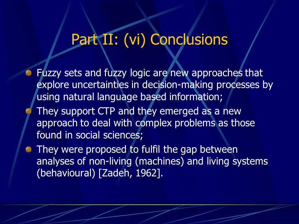 Part II: (vi) Conclusions Fuzzy sets and fuzzy logic are new approaches that explore uncertainties in decision-making processes by using natural language based information; They support CTP and they emerged as a new approach to deal with complex problems as those found in social sciences; They were proposed to fulfil the gap between analyses of non-living (machines) and living systems (behavioural) [Zadeh, 1962].