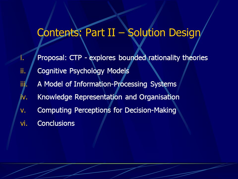 Contents: Part II – Solution Design i.Proposal: CTP - explores bounded rationality theories ii.Cognitive Psychology Models iii.A Model of Information-Processing Systems iv.Knowledge Representation and Organisation v.Computing Perceptions for Decision-Making vi.Conclusions