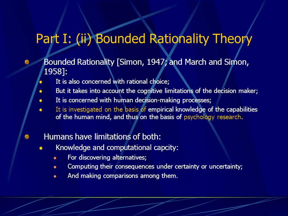 Part I: (ii) Bounded Rationality Theory Bounded Rationality [Simon, 1947; and March and Simon, 1958]: It is also concerned with rational choice; But it takes into account the cognitive limitations of the decision maker; It is concerned with human decision-making processes; It is investigated on the basis of empirical knowledge of the capabilities of the human mind, and thus on the basis of psychology research.