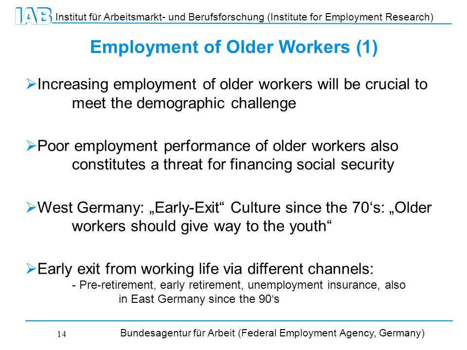 """Institut für Arbeitsmarkt- und Berufsforschung (Institute for Employment Research) Bundesagentur für Arbeit (Federal Employment Agency, Germany) 14 Employment of Older Workers (1)  Increasing employment of older workers will be crucial to meet the demographic challenge  Poor employment performance of older workers also constitutes a threat for financing social security  West Germany: """"Early-Exit Culture since the 70's: """"Older workers should give way to the youth  Early exit from working life via different channels: - Pre-retirement, early retirement, unemployment insurance, also in East Germany since the 90's"""