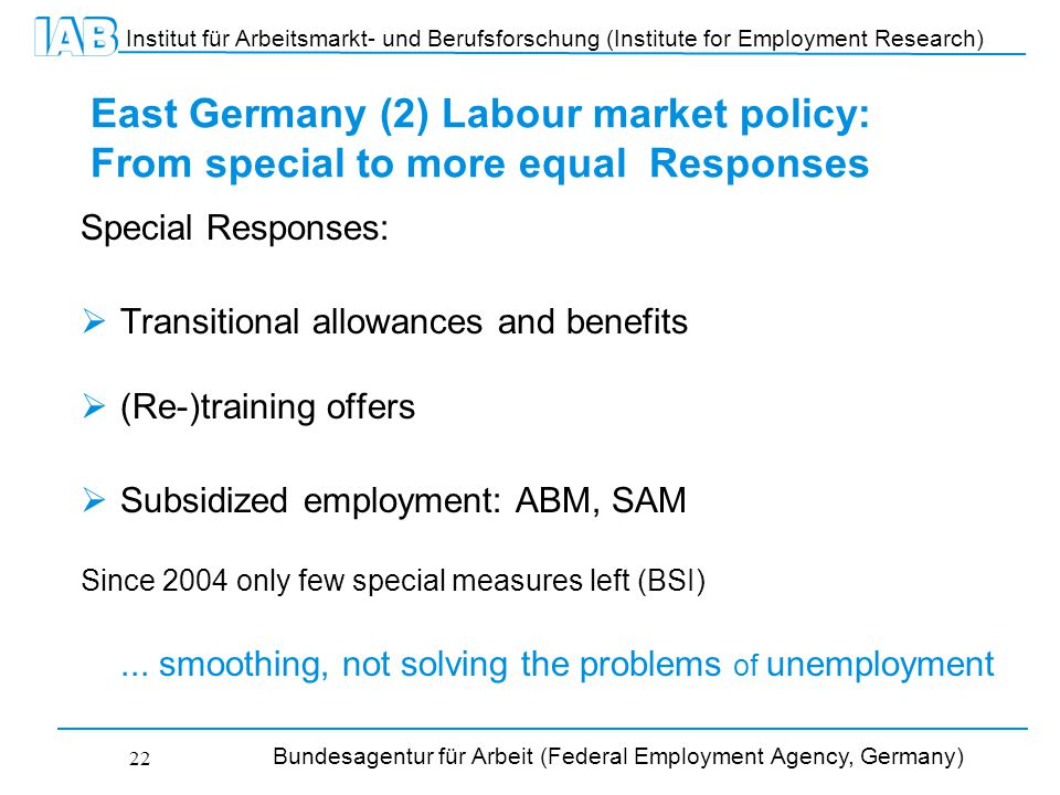 Institut für Arbeitsmarkt- und Berufsforschung (Institute for Employment Research) Bundesagentur für Arbeit (Federal Employment Agency, Germany) 22 East Germany (2) Labour market policy: From special to more equal Responses Special Responses:  Transitional allowances and benefits  (Re-)training offers  Subsidized employment: ABM, SAM Since 2004 only few special measures left (BSI)...