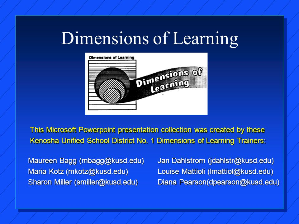 Dimensions of Learning Maureen Bagg (mbagg@kusd.edu) Maria Kotz (mkotz@kusd.edu) Sharon Miller (smiller@kusd.edu) Jan Dahlstrom (jdahlstr@kusd.edu) Louise Mattioli (lmattiol@kusd.edu) Diana Pearson(dpearson@kusd.edu) This Microsoft Powerpoint presentation collection was created by these Kenosha Unified School District No.