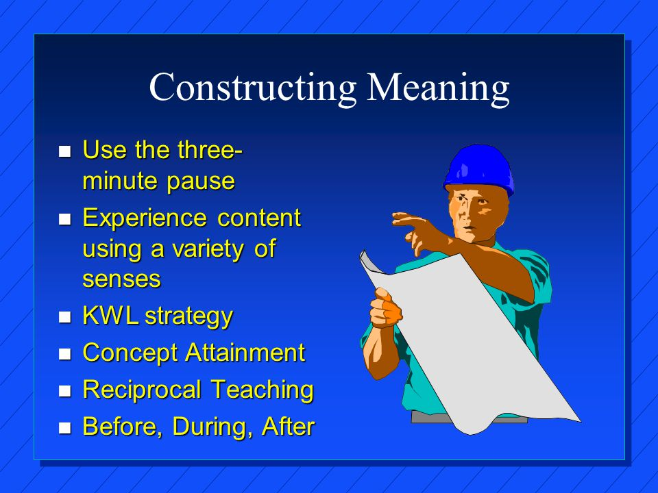 Constructing Meaning n Use the three- minute pause n Experience content using a variety of senses n KWL strategy n Concept Attainment n Reciprocal Teaching n Before, During, After