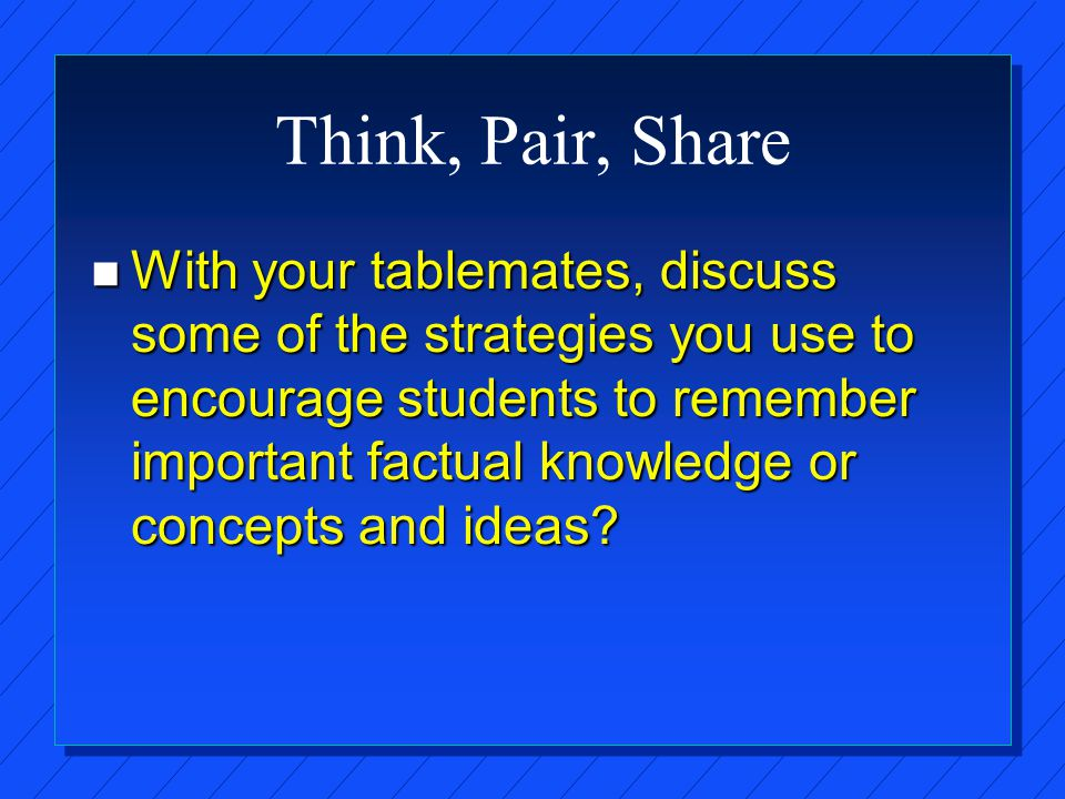 Think, Pair, Share n With your tablemates, discuss some of the strategies you use to encourage students to remember important factual knowledge or concepts and ideas?