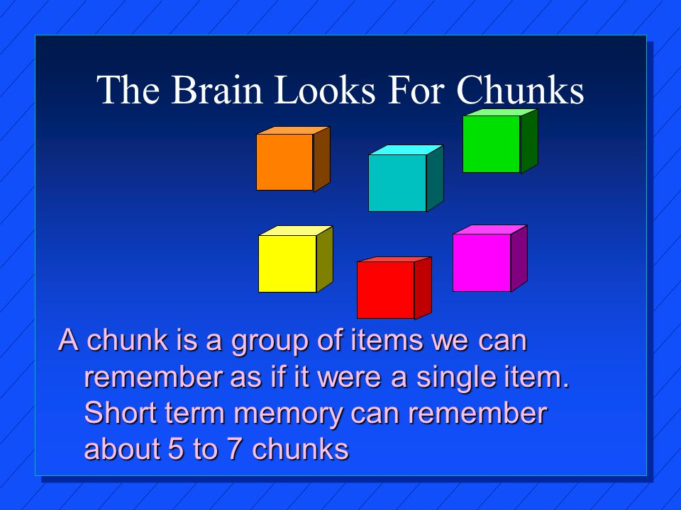The Brain Looks For Chunks A chunk is a group of items we can remember as if it were a single item.