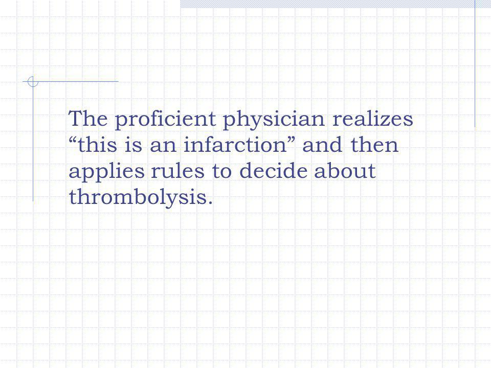 "The proficient physician realizes ""this is an infarction"" and then applies rules to decide about thrombolysis."