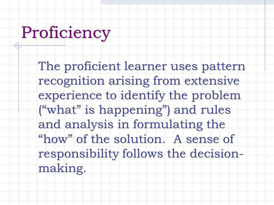 "Proficiency The proficient learner uses pattern recognition arising from extensive experience to identify the problem (""what"" is happening"") and rules"