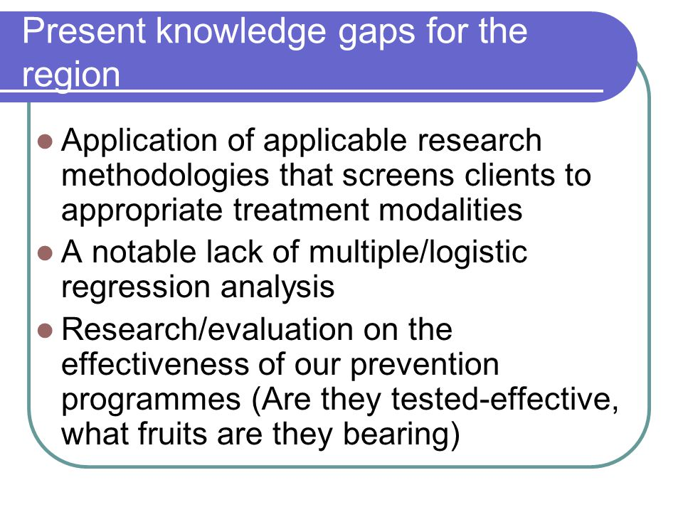 Present knowledge gaps for the region Application of applicable research methodologies that screens clients to appropriate treatment modalities A notable lack of multiple/logistic regression analysis Research/evaluation on the effectiveness of our prevention programmes (Are they tested-effective, what fruits are they bearing)