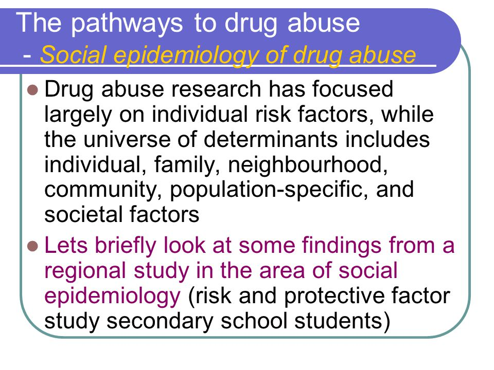 The pathways to drug abuse - Social epidemiology of drug abuse Drug abuse research has focused largely on individual risk factors, while the universe of determinants includes individual, family, neighbourhood, community, population-specific, and societal factors Lets briefly look at some findings from a regional study in the area of social epidemiology (risk and protective factor study secondary school students)
