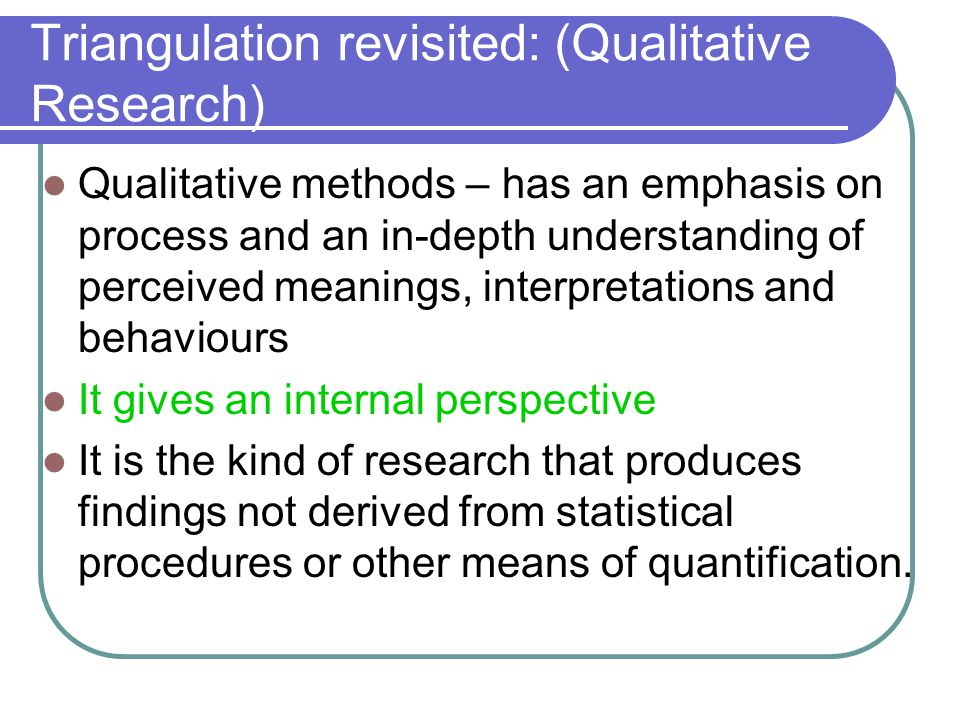 Triangulation revisited: (Qualitative Research) Qualitative methods – has an emphasis on process and an in-depth understanding of perceived meanings, interpretations and behaviours It gives an internal perspective It is the kind of research that produces findings not derived from statistical procedures or other means of quantification.