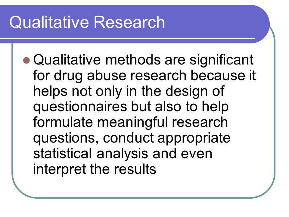 Qualitative Research Qualitative methods are significant for drug abuse research because it helps not only in the design of questionnaires but also to help formulate meaningful research questions, conduct appropriate statistical analysis and even interpret the results