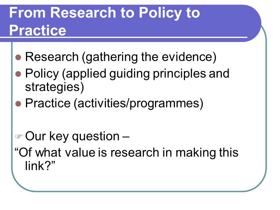 From Research to Policy to Practice Research (gathering the evidence) Policy (applied guiding principles and strategies) Practice (activities/programmes)  Our key question – Of what value is research in making this link