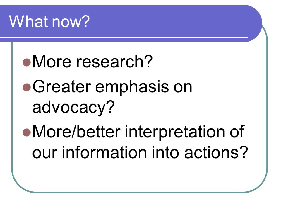 What now. More research. Greater emphasis on advocacy.
