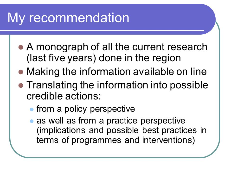 My recommendation A monograph of all the current research (last five years) done in the region Making the information available on line Translating the information into possible credible actions: from a policy perspective as well as from a practice perspective (implications and possible best practices in terms of programmes and interventions)