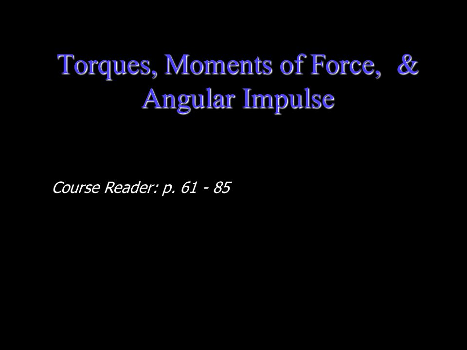 Torques, Moments of Force, & Angular Impulse Course Reader: p. 61 - 85