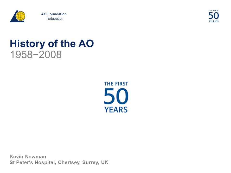 AO Foundation Education Kevin Newman St Peter's Hospital, Chertsey, Surrey, UK 1958−2008 History of the AO